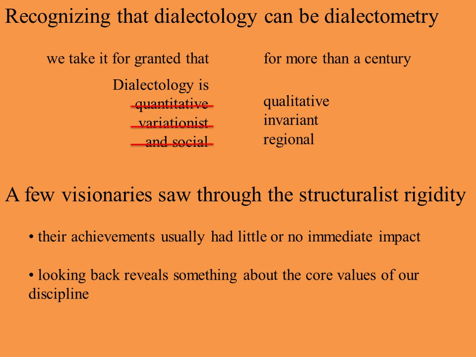 Recognizing that dialectology can be dialectometry Dialectology is quantitative variationist and social we take it for granted thatfor more than a century qualitative invariant regional A few visionaries saw through the structuralist rigidity their achievements usually had little or no immediate impact looking back reveals something about the core values of our discipline
