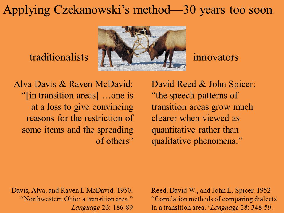 Applying Czekanowski's method—30 years too soon Alva Davis & Raven McDavid: [in transition areas] …one is at a loss to give convincing reasons for the restriction of some items and the spreading of others Davis, Alva, and Raven I.
