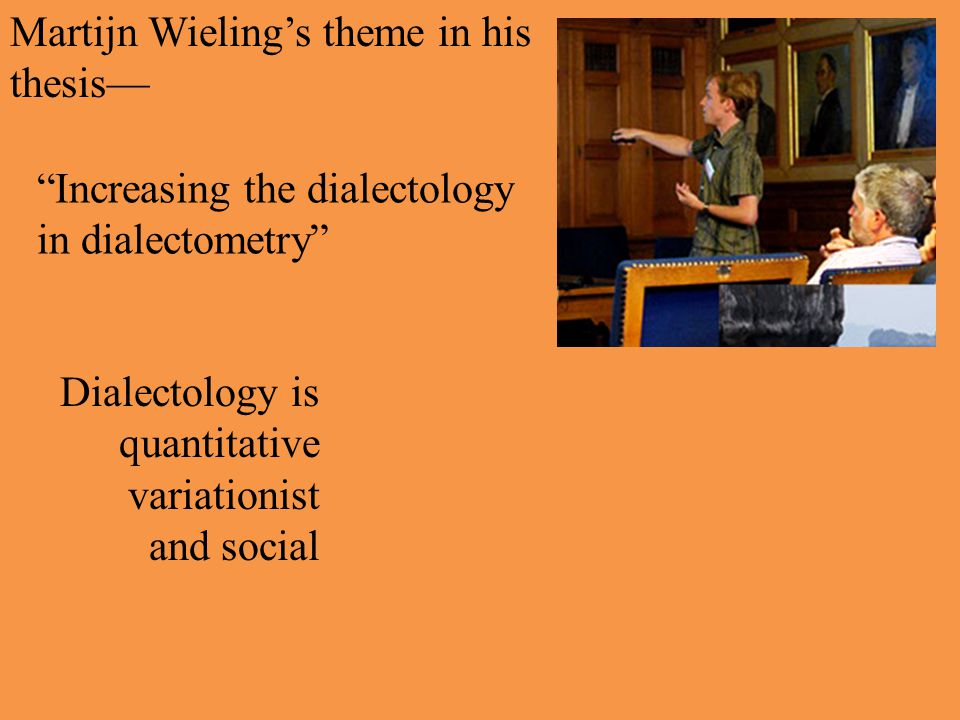 Martijn Wieling's theme in his thesis— Increasing the dialectology in dialectometry Dialectology is quantitative variationist and social Dialectometry applies sophisticated statistical methods to huge corpora