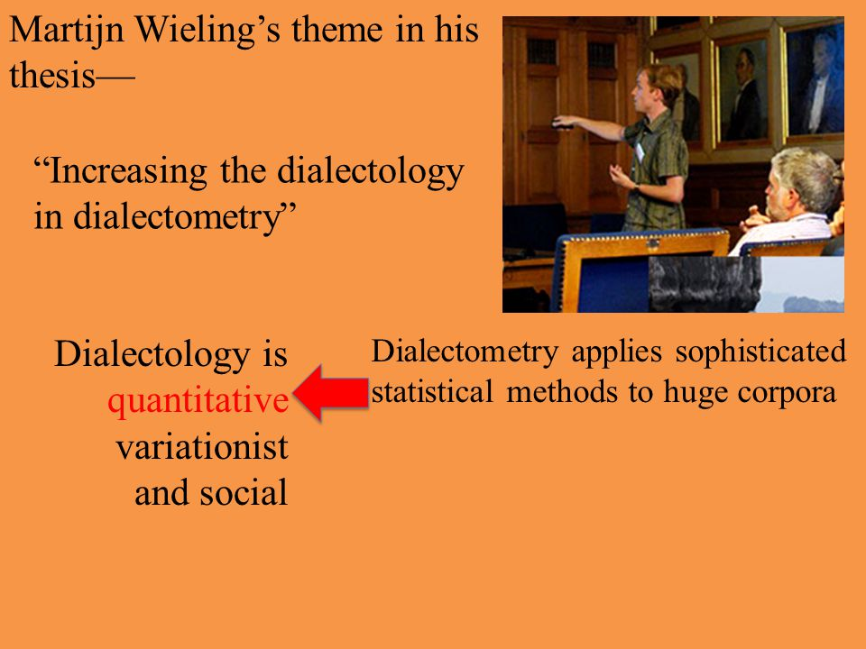 Martijn Wieling's theme in his thesis— Increasing the dialectology in dialectometry Martijn's thesis shows that we have come a long way in a fairly short time succinct statement of the main thrust of dialect studies in the 21 st century