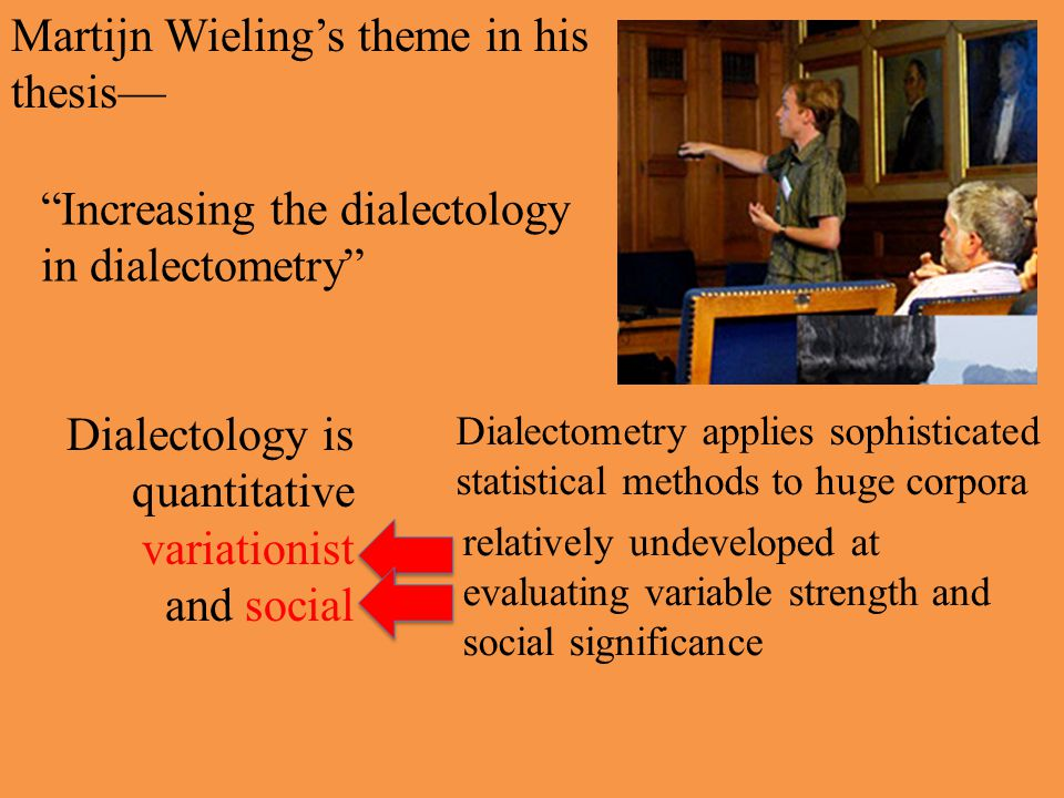 Martijn Wieling's theme in his thesis— Increasing the dialectology in dialectometry Dialectology is quantitative variationist and social Dialectometry applies sophisticated statistical methods to huge corpora relatively undeveloped at evaluating variable strength and social significance Martijn's theme— we need a better balance