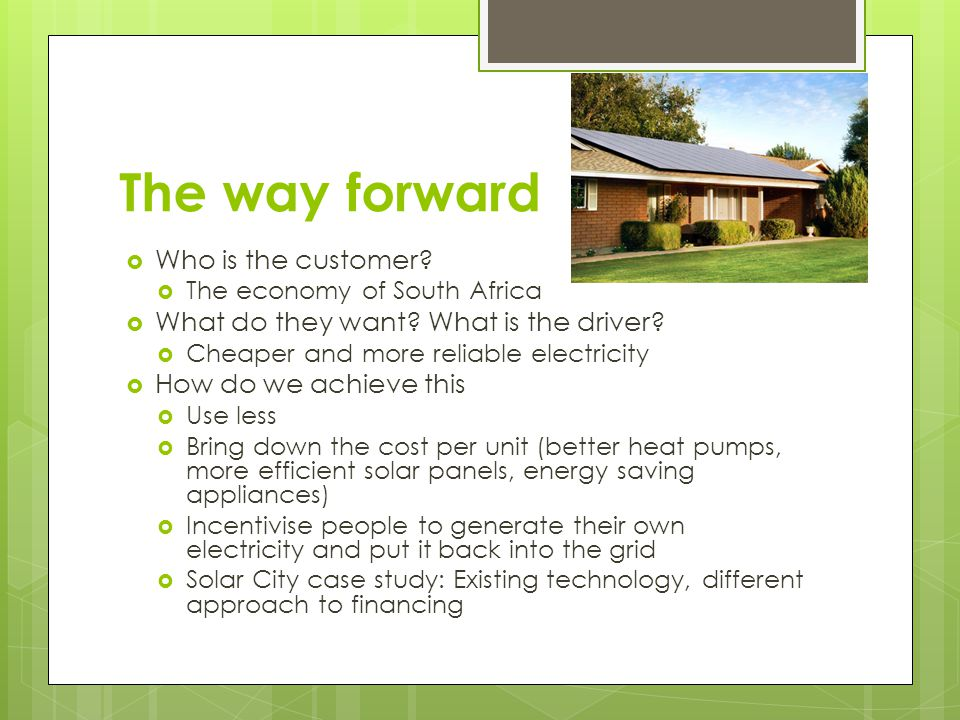 The way forward  Who is the customer.  The economy of South Africa  What do they want.