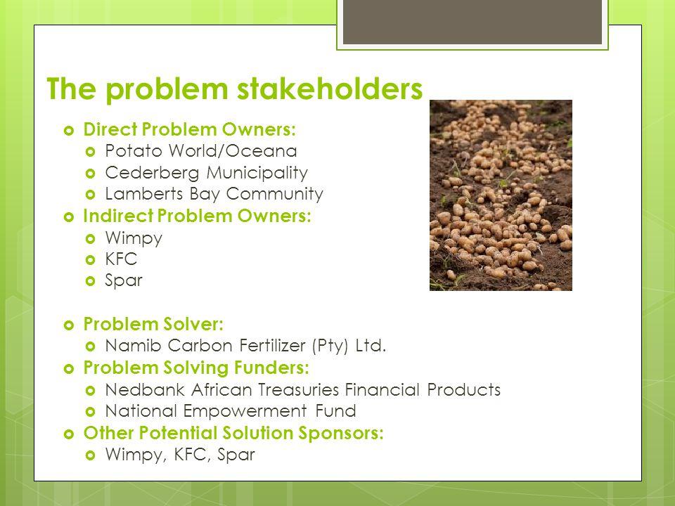 The problem stakeholders  Direct Problem Owners:  Potato World/Oceana  Cederberg Municipality  Lamberts Bay Community  Indirect Problem Owners:  Wimpy  KFC  Spar  Problem Solver:  Namib Carbon Fertilizer (Pty) Ltd.