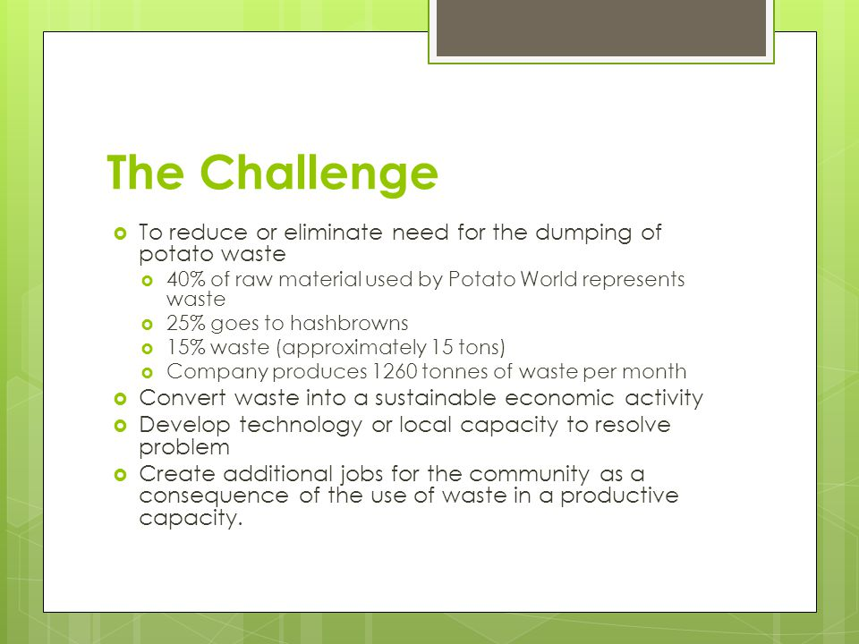 The Challenge  To reduce or eliminate need for the dumping of potato waste  40% of raw material used by Potato World represents waste  25% goes to hashbrowns  15% waste (approximately 15 tons)  Company produces 1260 tonnes of waste per month  Convert waste into a sustainable economic activity  Develop technology or local capacity to resolve problem  Create additional jobs for the community as a consequence of the use of waste in a productive capacity.