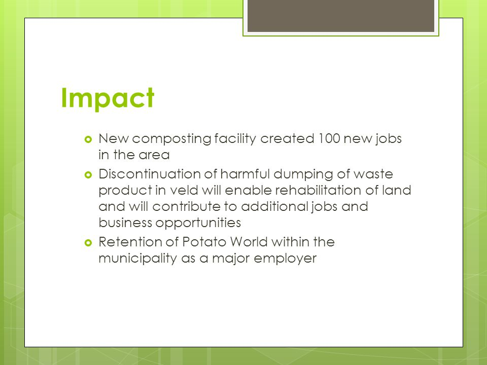 Impact  New composting facility created 100 new jobs in the area  Discontinuation of harmful dumping of waste product in veld will enable rehabilitation of land and will contribute to additional jobs and business opportunities  Retention of Potato World within the municipality as a major employer