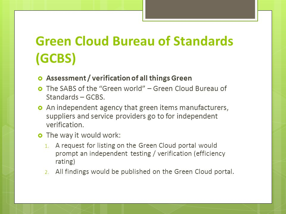 Green Cloud Bureau of Standards (GCBS)  Assessment / verification of all things Green  The SABS of the Green world – Green Cloud Bureau of Standards – GCBS.