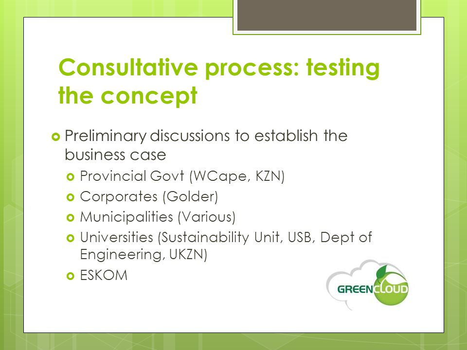 Consultative process: testing the concept  Preliminary discussions to establish the business case  Provincial Govt (WCape, KZN)  Corporates (Golder)  Municipalities (Various)  Universities (Sustainability Unit, USB, Dept of Engineering, UKZN)  ESKOM