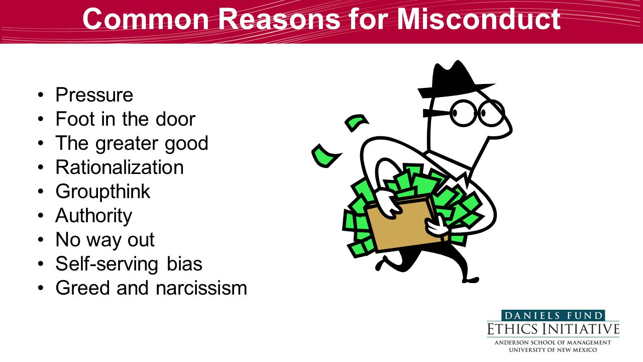 Common Reasons for Misconduct Pressure Foot in the door The greater good Rationalization Groupthink Authority No way out Self-serving bias Greed and n