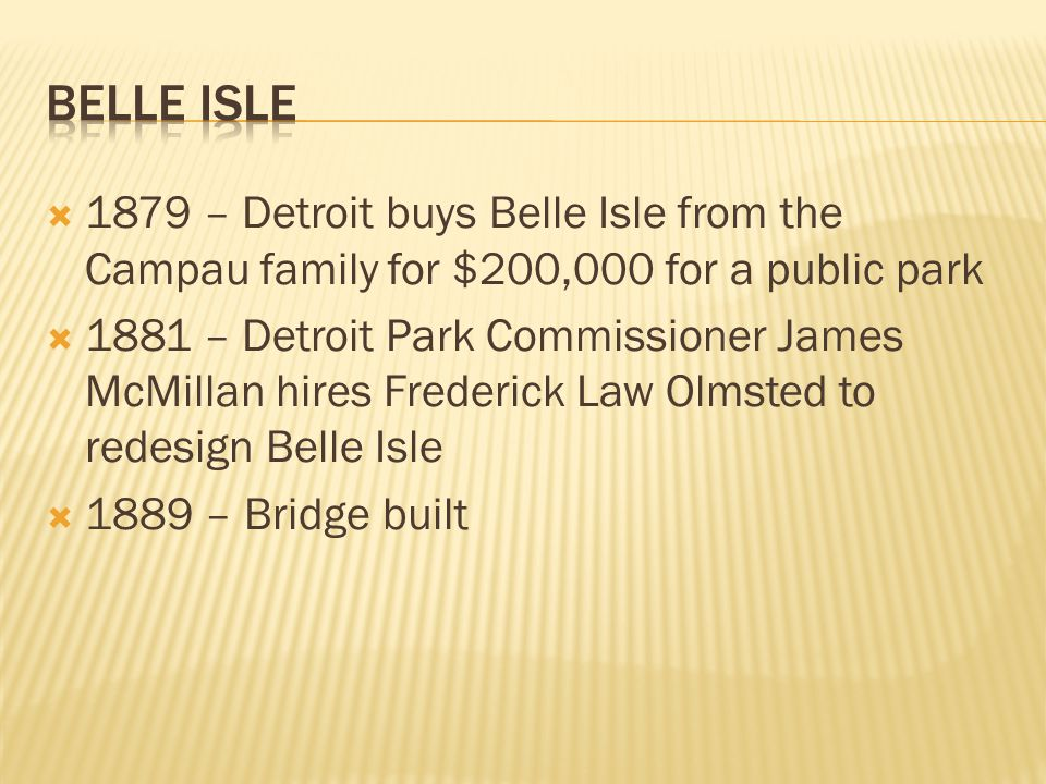  1879 – Detroit buys Belle Isle from the Campau family for $200,000 for a public park  1881 – Detroit Park Commissioner James McMillan hires Frederi