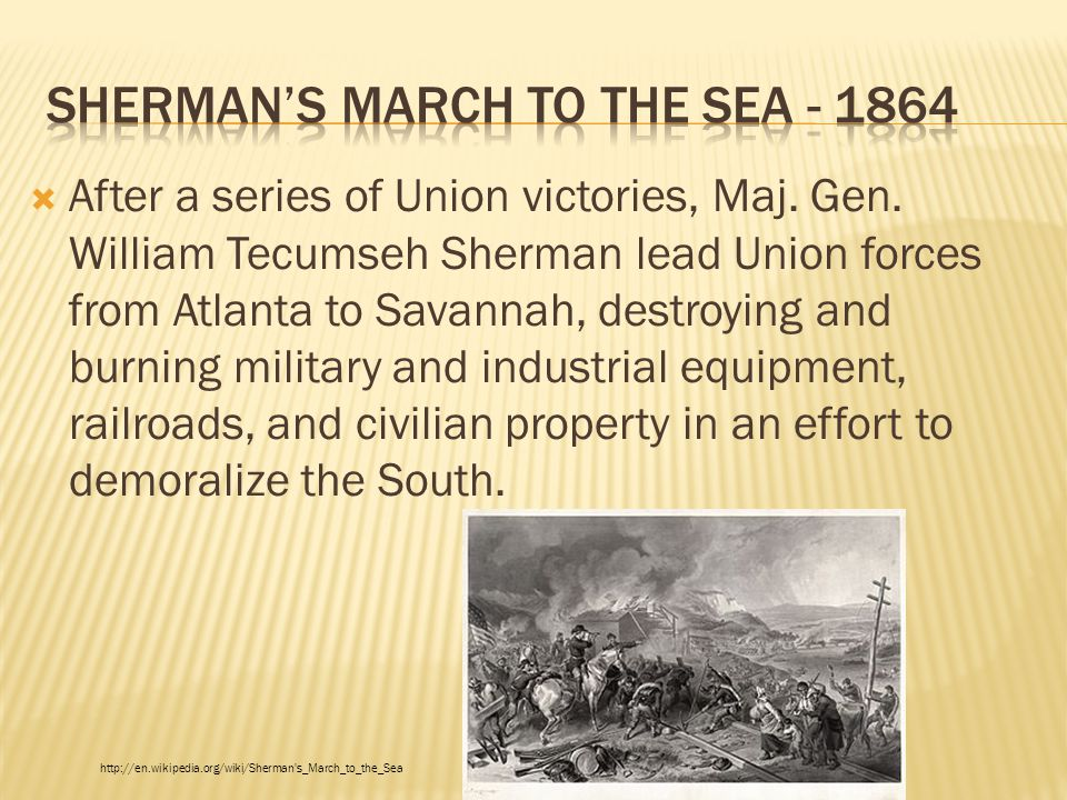  After a series of Union victories, Maj. Gen. William Tecumseh Sherman lead Union forces from Atlanta to Savannah, destroying and burning military an