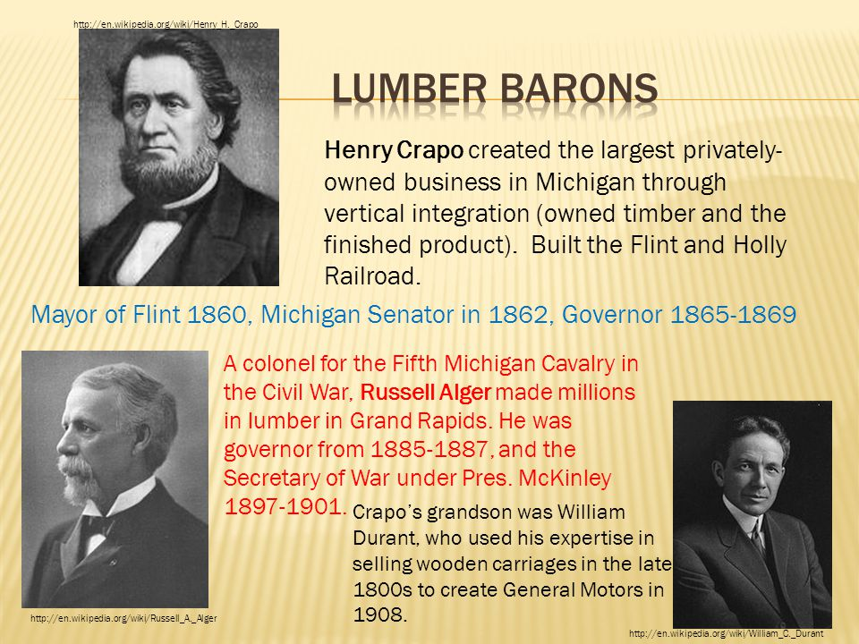 Henry Crapo created the largest privately- owned business in Michigan through vertical integration (owned timber and the finished product). Built the