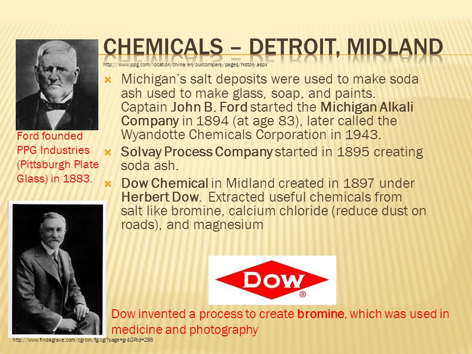  Michigan's salt deposits were used to make soda ash used to make glass, soap, and paints. Captain John B. Ford started the Michigan Alkali Company i