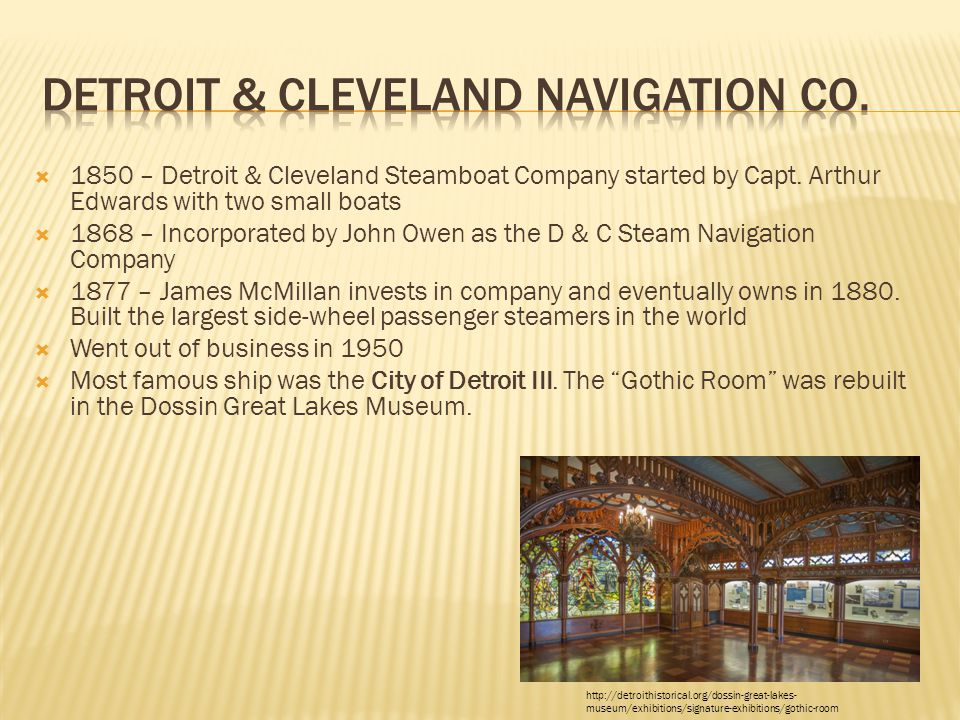  1850 – Detroit & Cleveland Steamboat Company started by Capt. Arthur Edwards with two small boats  1868 – Incorporated by John Owen as the D & C St