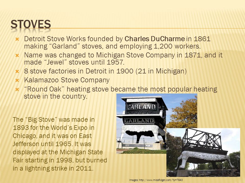 " Detroit Stove Works founded by Charles DuCharme in 1861 making ""Garland"" stoves, and employing 1,200 workers.  Name was changed to Michigan Stove C"
