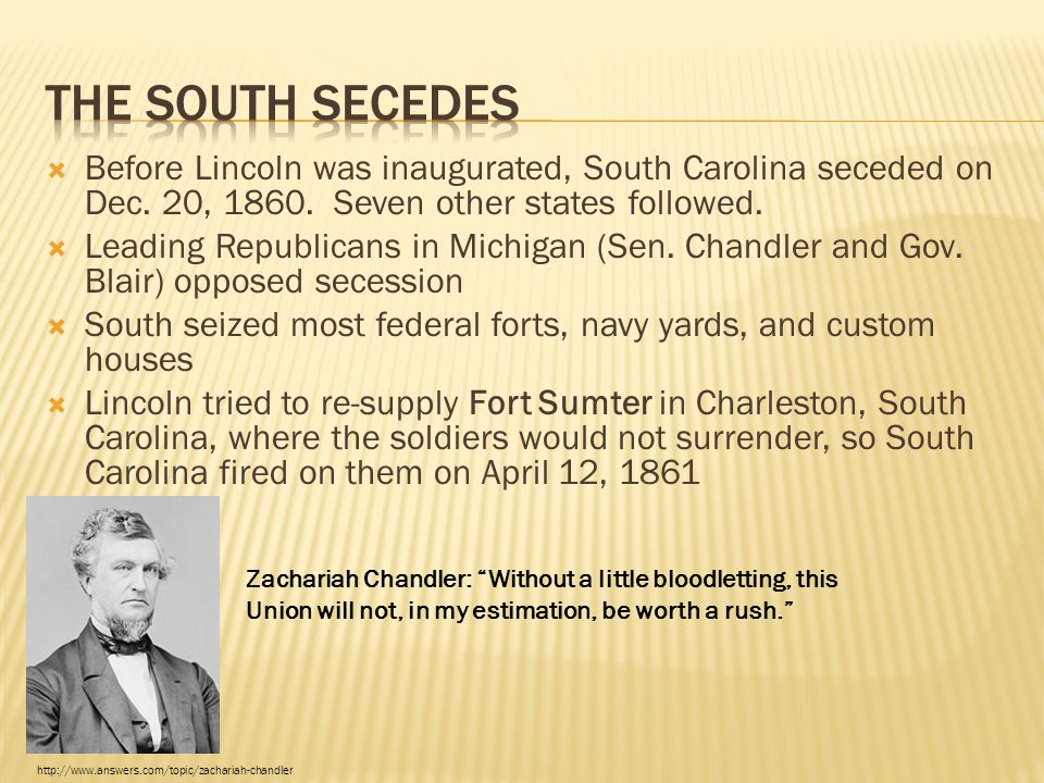  Before Lincoln was inaugurated, South Carolina seceded on Dec. 20, 1860. Seven other states followed.  Leading Republicans in Michigan (Sen. Chandl