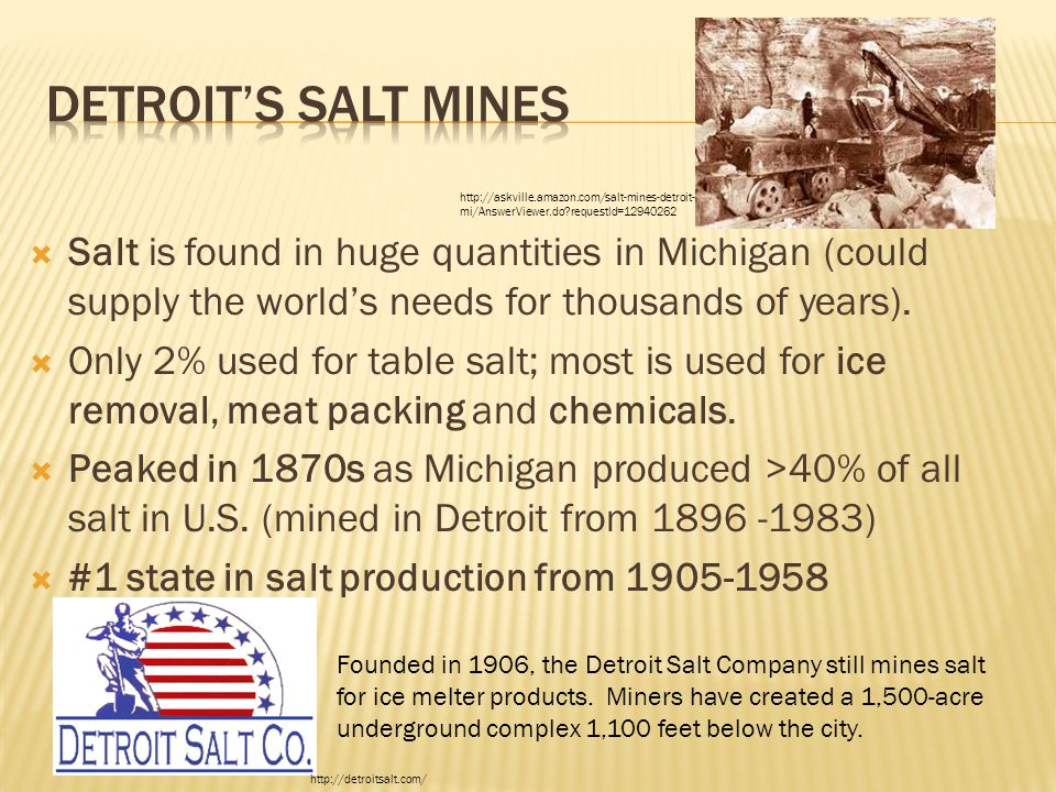  Salt is found in huge quantities in Michigan (could supply the world's needs for thousands of years).  Only 2% used for table salt; most is used fo