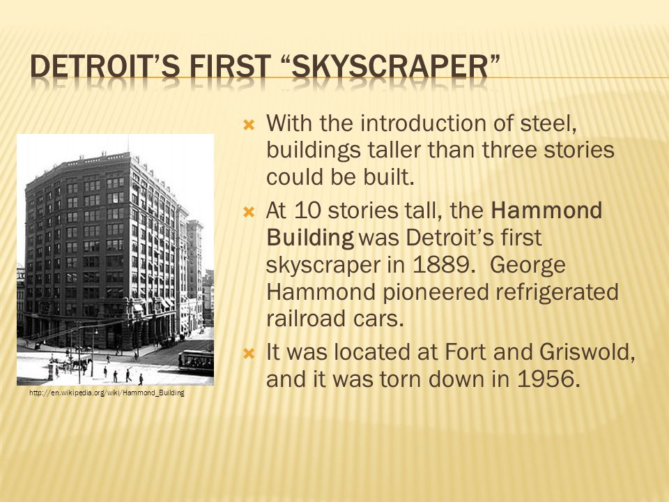  With the introduction of steel, buildings taller than three stories could be built.  At 10 stories tall, the Hammond Building was Detroit's first s