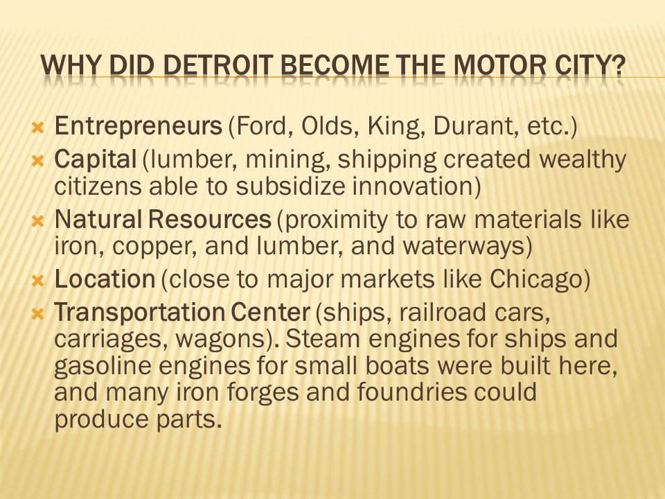  Entrepreneurs (Ford, Olds, King, Durant, etc.)  Capital (lumber, mining, shipping created wealthy citizens able to subsidize innovation)  Natural