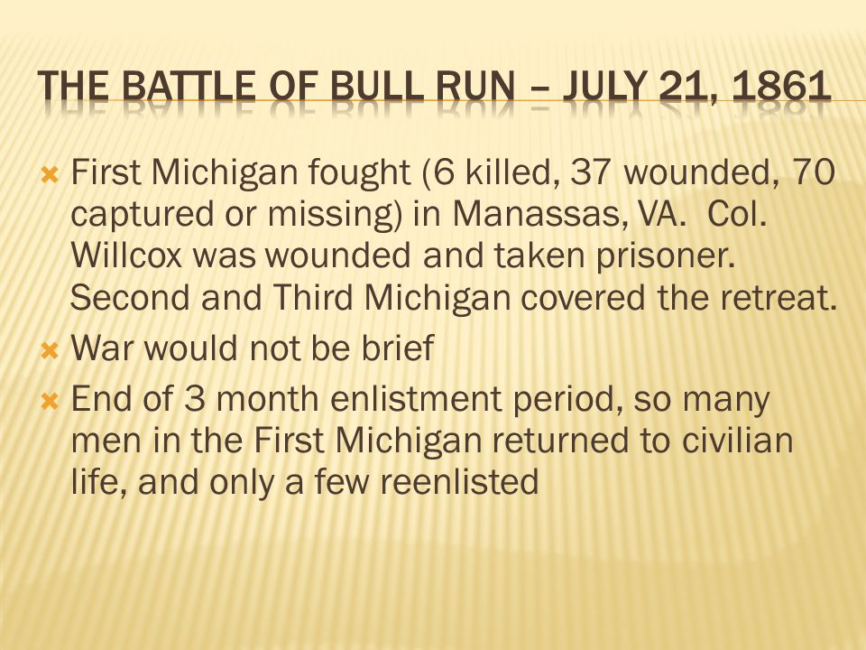  First Michigan fought (6 killed, 37 wounded, 70 captured or missing) in Manassas, VA. Col. Willcox was wounded and taken prisoner. Second and Third
