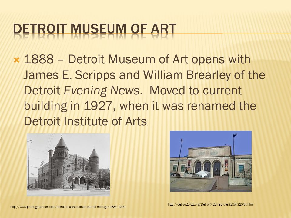  1888 – Detroit Museum of Art opens with James E. Scripps and William Brearley of the Detroit Evening News. Moved to current building in 1927, when i
