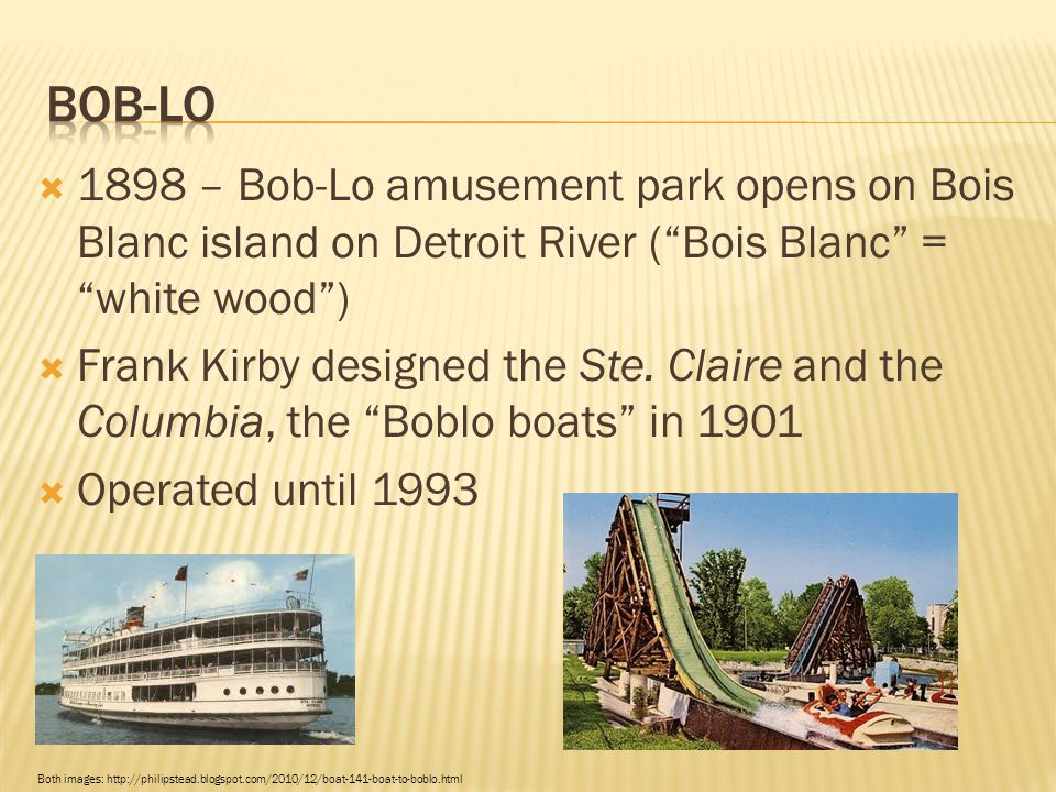 " 1898 – Bob-Lo amusement park opens on Bois Blanc island on Detroit River (""Bois Blanc"" = ""white wood"")  Frank Kirby designed the Ste. Claire and th"
