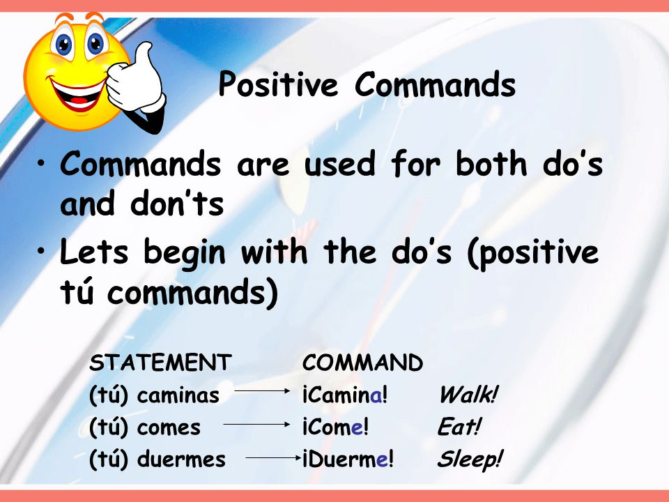 Commands are used for both do's and don'ts Lets begin with the do's (positive tú commands) STATEMENTCOMMAND (tú) caminas¡Camina!Walk! (tú) comes¡Come!