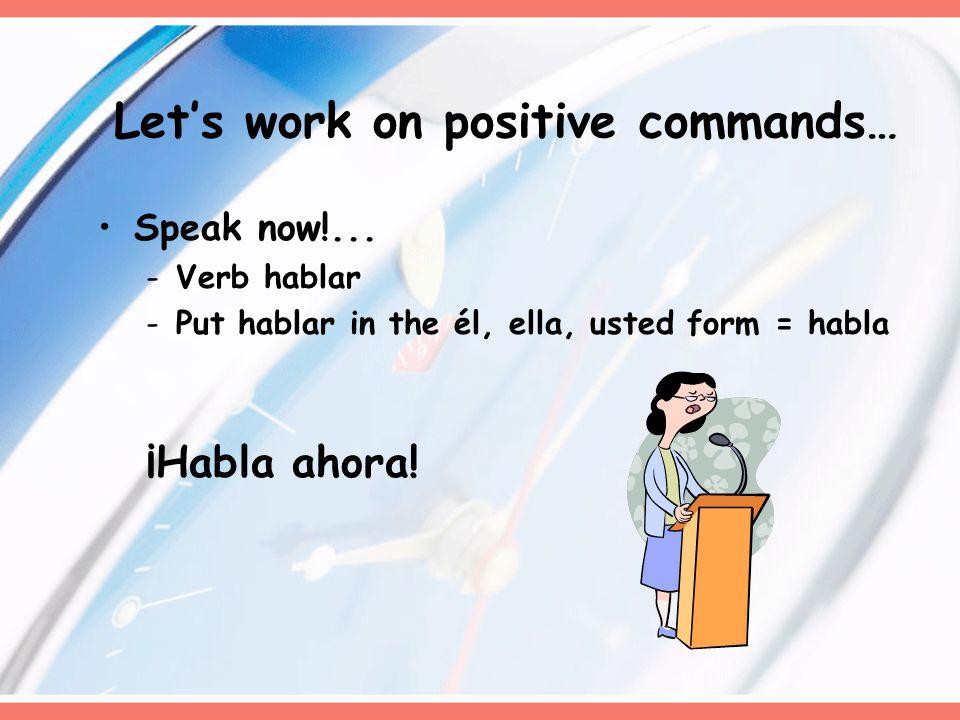 Speak now!... -Verb hablar -Put hablar in the él, ella, usted form = habla ¡Habla ahora.