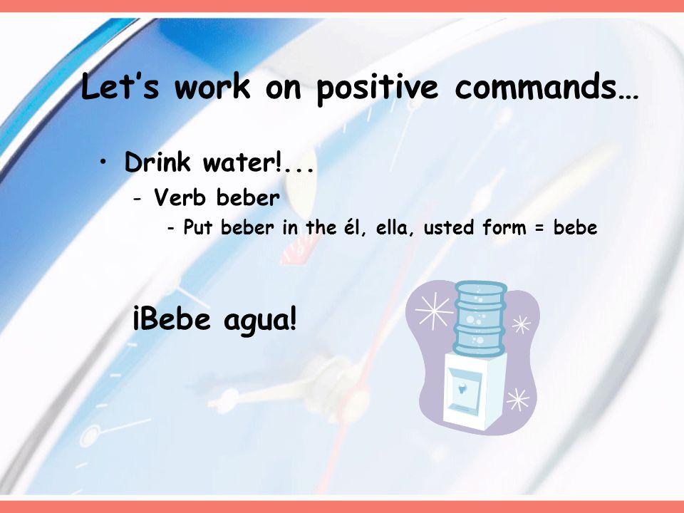 Drink water!... -Verb beber -Put beber in the él, ella, usted form = bebe ¡Bebe agua.