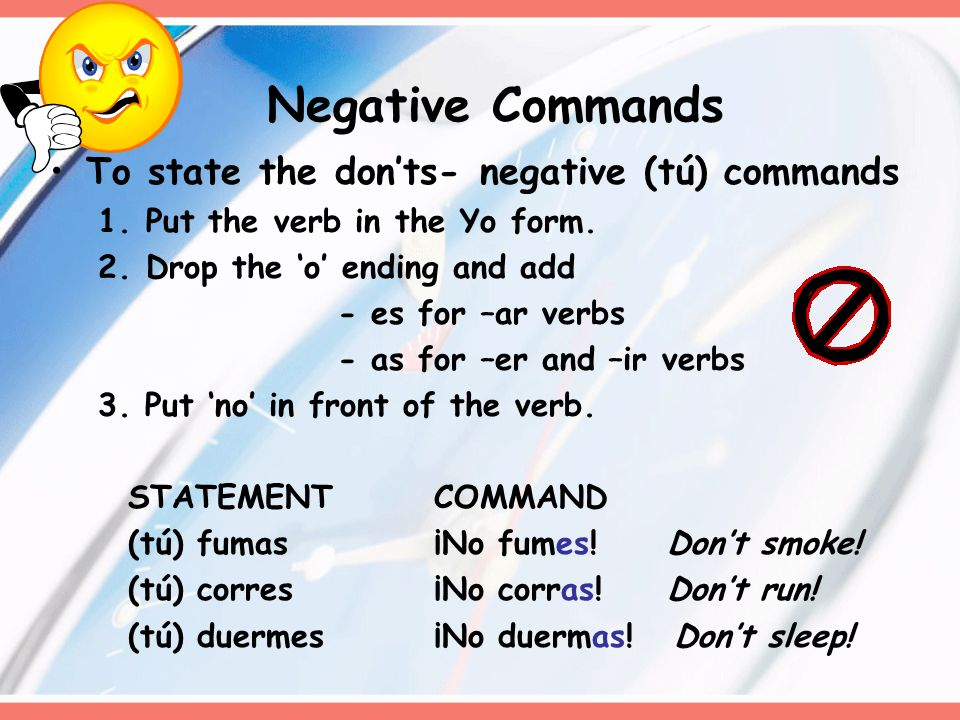 Negative Commands To state the don'ts- negative (tú) commands 1.Put the verb in the Yo form. 2.Drop the 'o' ending and add - es for –ar verbs - as for