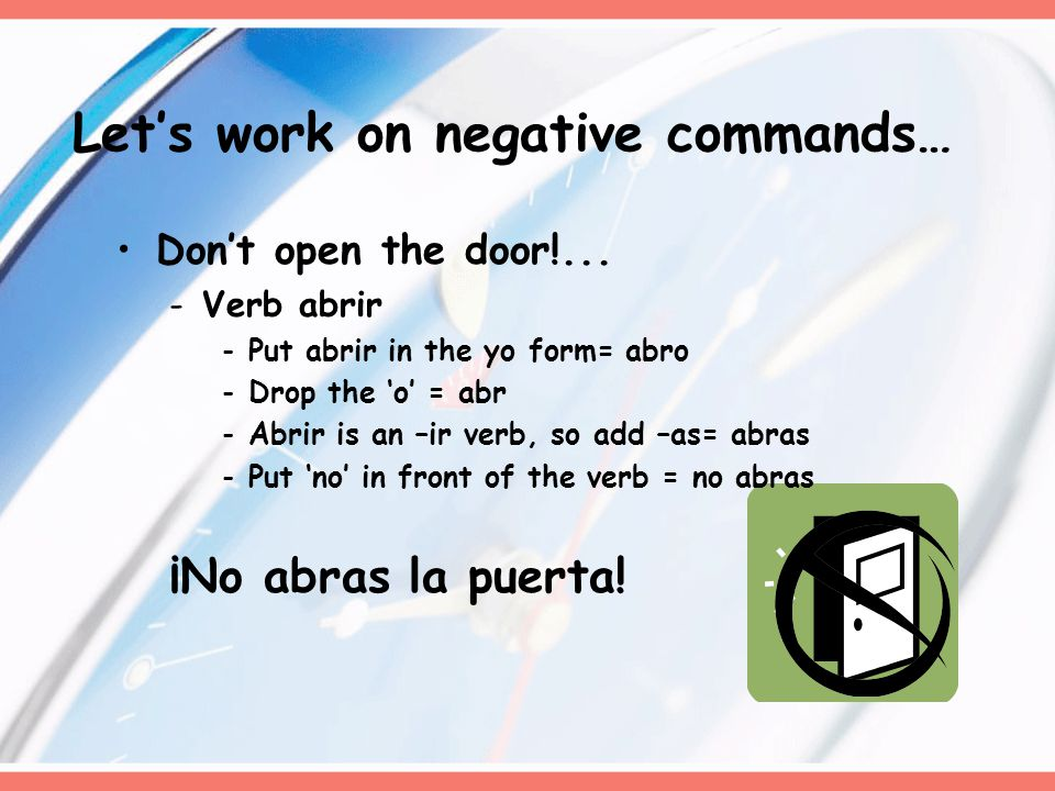 Don't open the door!... -Verb abrir -Put abrir in the yo form= abro -Drop the 'o' = abr -Abrir is an –ir verb, so add –as= abras -Put 'no' in front of