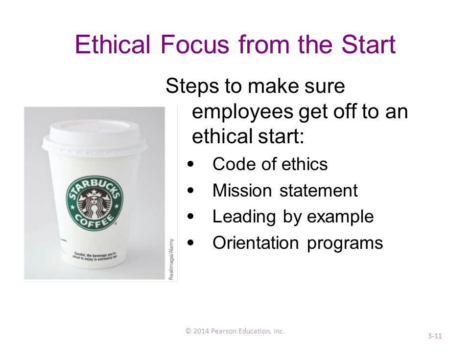 Ethical Focus from the Start Steps to make sure employees get off to an ethical start: Code of ethics Mission statement Leading by example Orientation