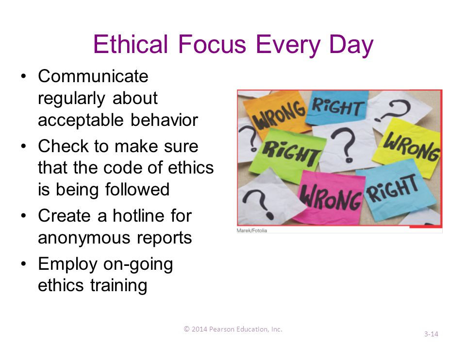 Ethical Focus Every Day Communicate regularly about acceptable behavior Check to make sure that the code of ethics is being followed Create a hotline