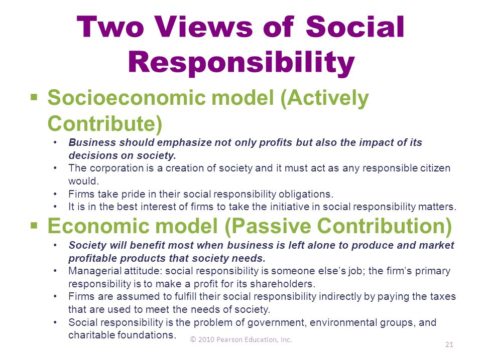 Two Views of Social Responsibility © 2010 Pearson Education, Inc. 21  Socioeconomic model (Actively Contribute) Business should emphasize not only pr
