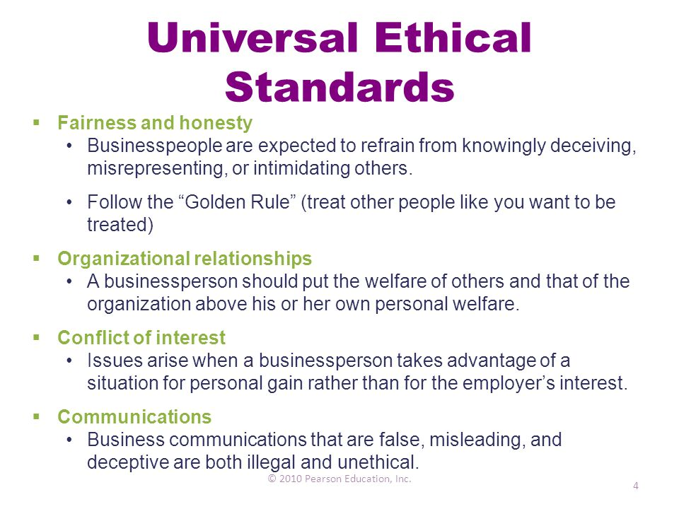 Universal Ethical Standards © 2010 Pearson Education, Inc. 4  Fairness and honesty Businesspeople are expected to refrain from knowingly deceiving, m
