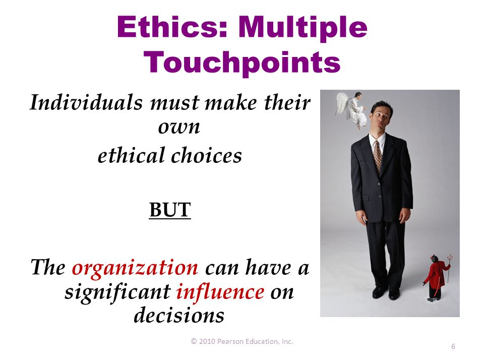 Ethics: Multiple Touchpoints © 2010 Pearson Education, Inc. 6 Individuals must make their own ethical choices BUT The organization can have a signific