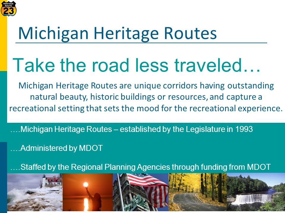 ….Michigan Heritage Routes – established by the Legislature in 1993 ….Administered by MDOT ….Staffed by the Regional Planning Agencies through funding from MDOT Michigan Heritage Routes are unique corridors having outstanding natural beauty, historic buildings or resources, and capture a recreational setting that sets the mood for the recreational experience.