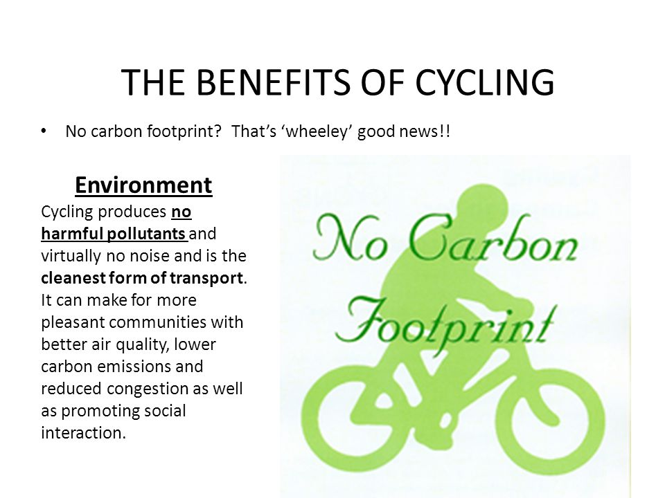 THE BENEFITS OF CYCLING No carbon footprint. That's 'wheeley' good news!.