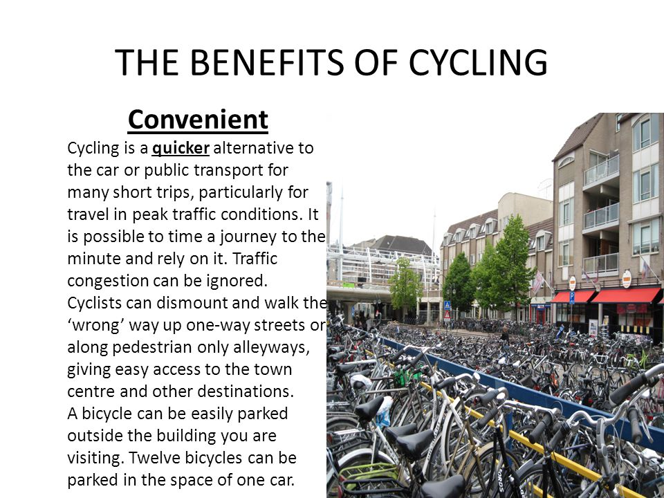 THE BENEFITS OF CYCLING Convenient Cycling is a quicker alternative to the car or public transport for many short trips, particularly for travel in peak traffic conditions.
