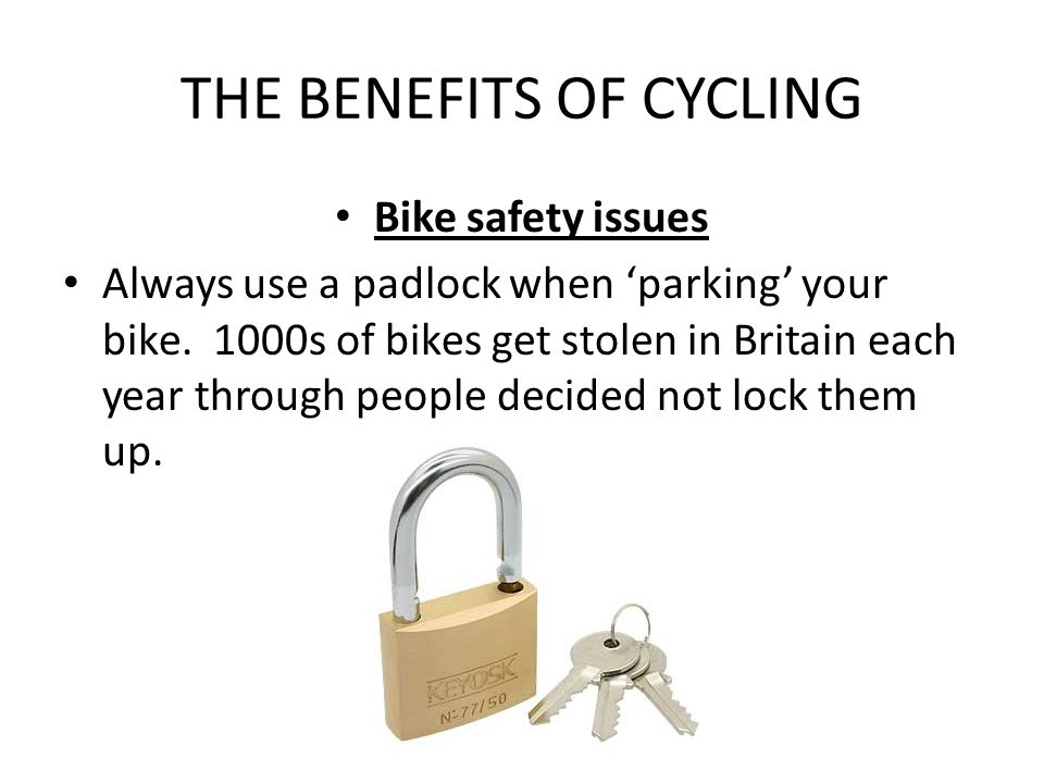 THE BENEFITS OF CYCLING Bike safety issues Always use a padlock when 'parking' your bike. 1000s of bikes get stolen in Britain each year through peopl