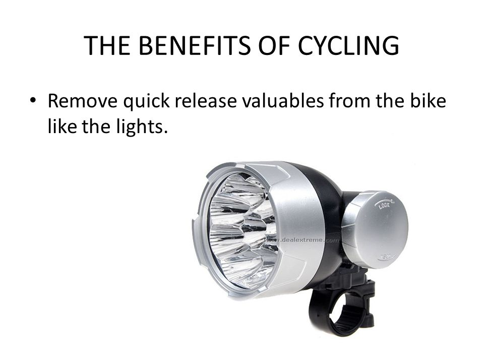 THE BENEFITS OF CYCLING Remove quick release valuables from the bike like the lights.
