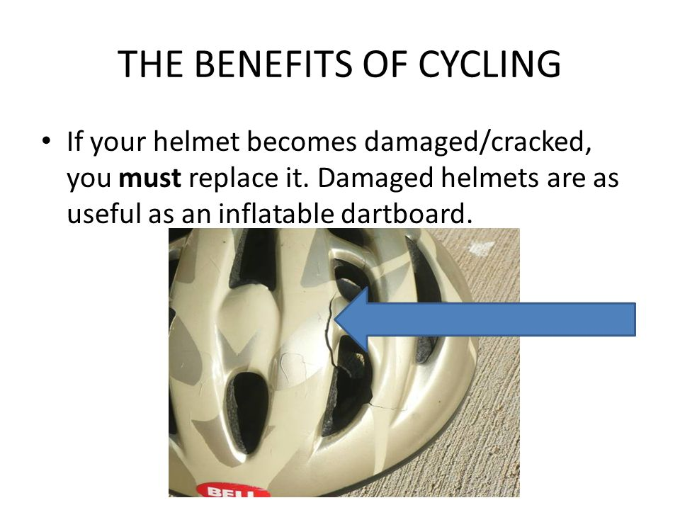 THE BENEFITS OF CYCLING If your helmet becomes damaged/cracked, you must replace it.