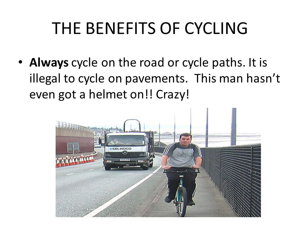 THE BENEFITS OF CYCLING Always cycle on the road or cycle paths.