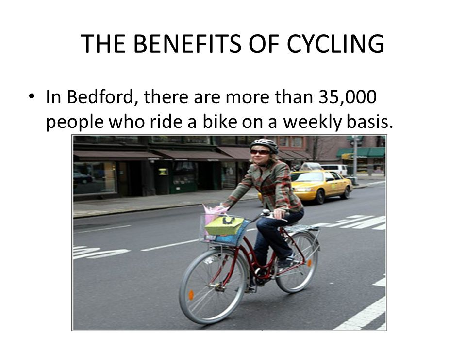 THE BENEFITS OF CYCLING In Bedford, there are more than 35,000 people who ride a bike on a weekly basis.