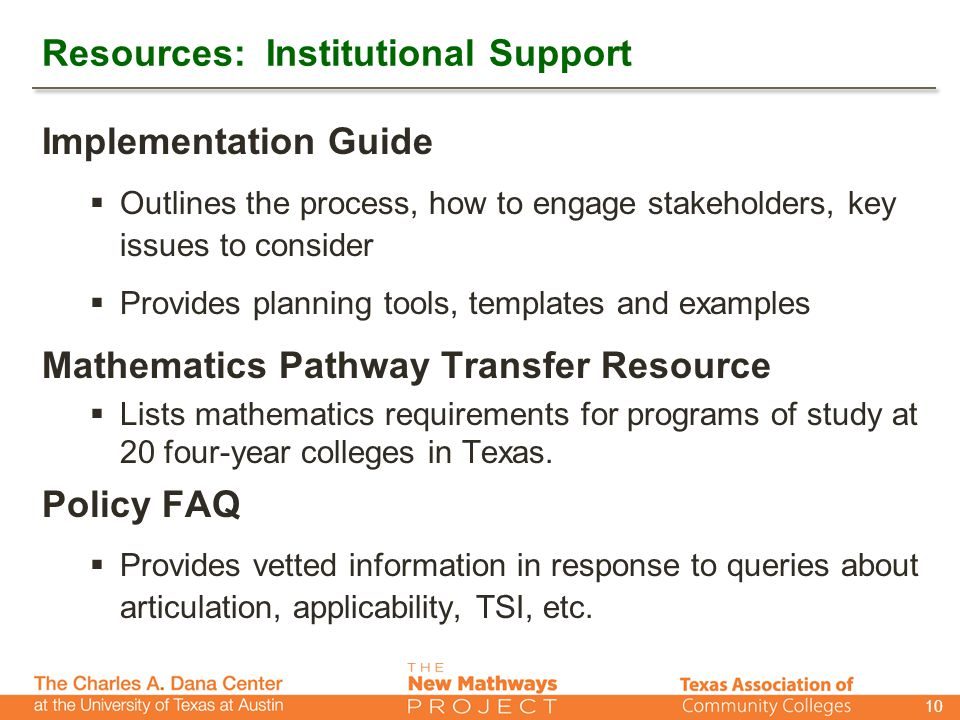 Resources: Institutional Support Implementation Guide  Outlines the process, how to engage stakeholders, key issues to consider  Provides planning tools, templates and examples Mathematics Pathway Transfer Resource  Lists mathematics requirements for programs of study at 20 four-year colleges in Texas.