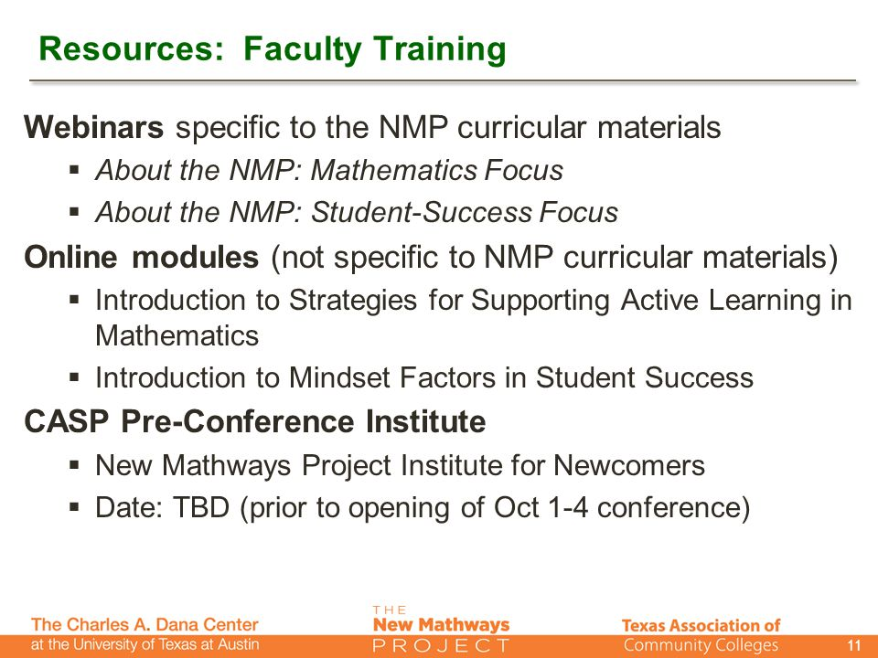 Resources: Faculty Training Webinars specific to the NMP curricular materials  About the NMP: Mathematics Focus  About the NMP: Student-Success Focus Online modules (not specific to NMP curricular materials)  Introduction to Strategies for Supporting Active Learning in Mathematics  Introduction to Mindset Factors in Student Success CASP Pre-Conference Institute  New Mathways Project Institute for Newcomers  Date: TBD (prior to opening of Oct 1-4 conference) 11