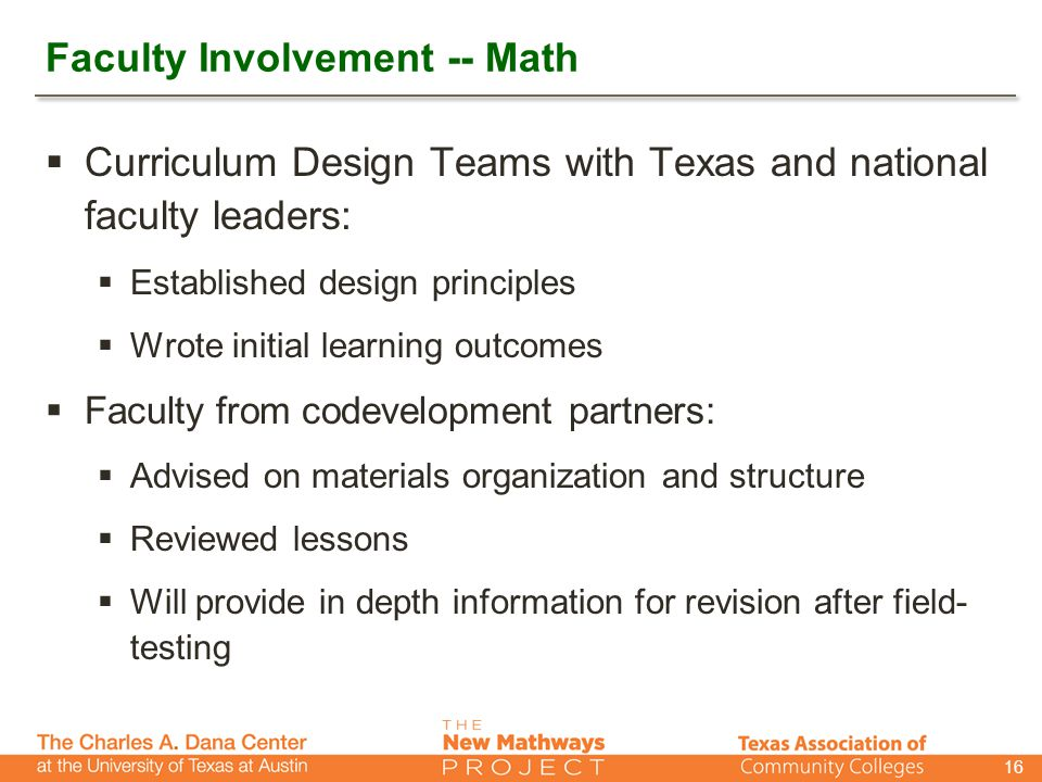 Faculty Involvement -- Math  Curriculum Design Teams with Texas and national faculty leaders:  Established design principles  Wrote initial learning outcomes  Faculty from codevelopment partners:  Advised on materials organization and structure  Reviewed lessons  Will provide in depth information for revision after field- testing 16