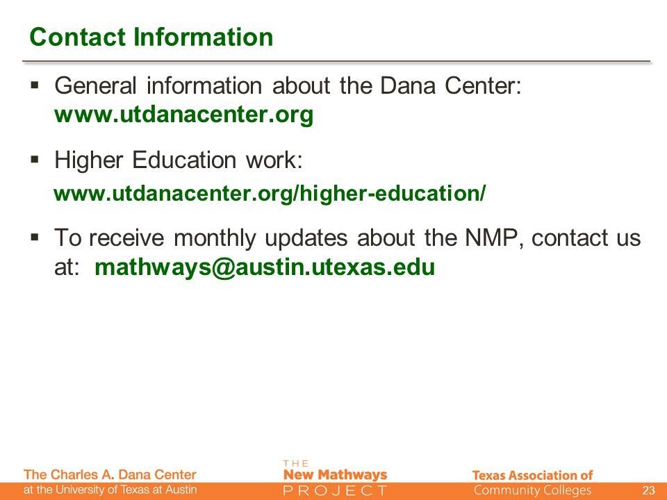 Contact Information  General information about the Dana Center: www.utdanacenter.org  Higher Education work: www.utdanacenter.org/higher-education/  To receive monthly updates about the NMP, contact us at: mathways@austin.utexas.edu 23
