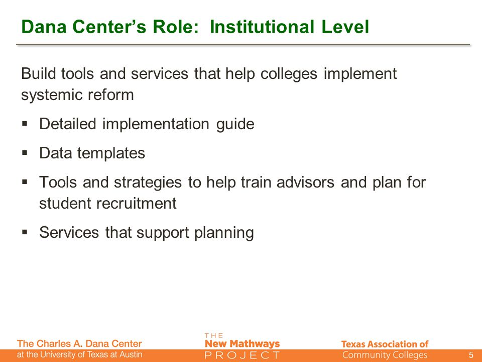 Dana Center's Role: Institutional Level Build tools and services that help colleges implement systemic reform  Detailed implementation guide  Data templates  Tools and strategies to help train advisors and plan for student recruitment  Services that support planning 5