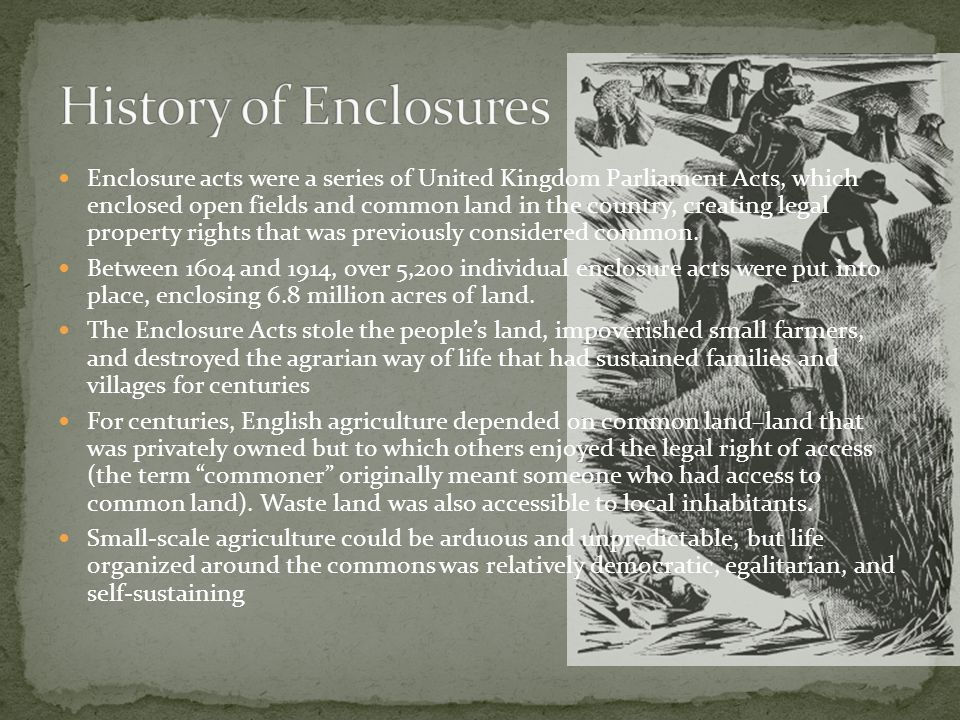 Enclosure acts were a series of United Kingdom Parliament Acts, which enclosed open fields and common land in the country, creating legal property rights that was previously considered common.
