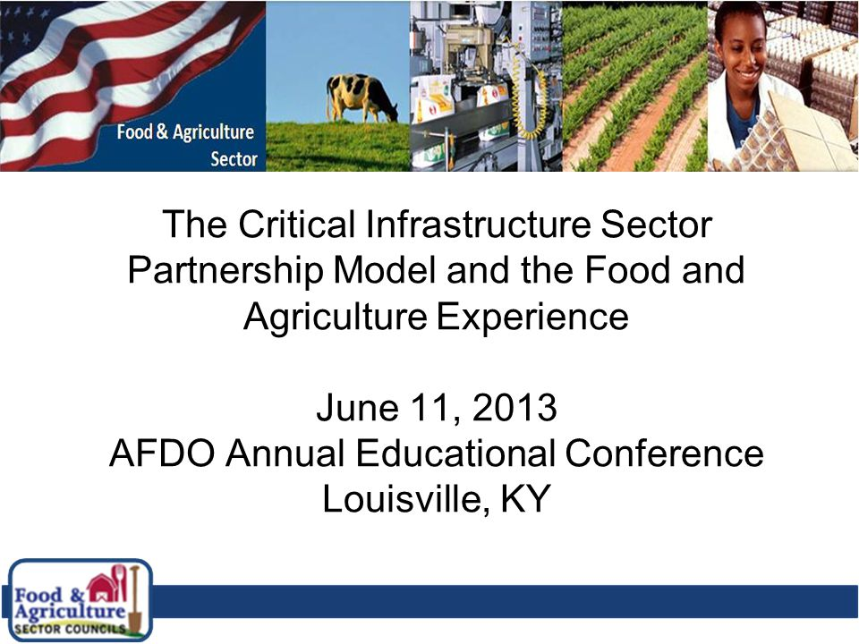 1 The Critical Infrastructure Sector Partnership Model and the Food and Agriculture Experience June 11, 2013 AFDO Annual Educational Conference Louisv